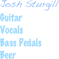 Josh Sturgill Guitar  Vocals Bass Pedals Beer